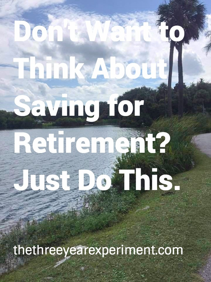 Don't Want to Think About Saving for Retirement? Just Do This--www.thethreeyearexperiment.com