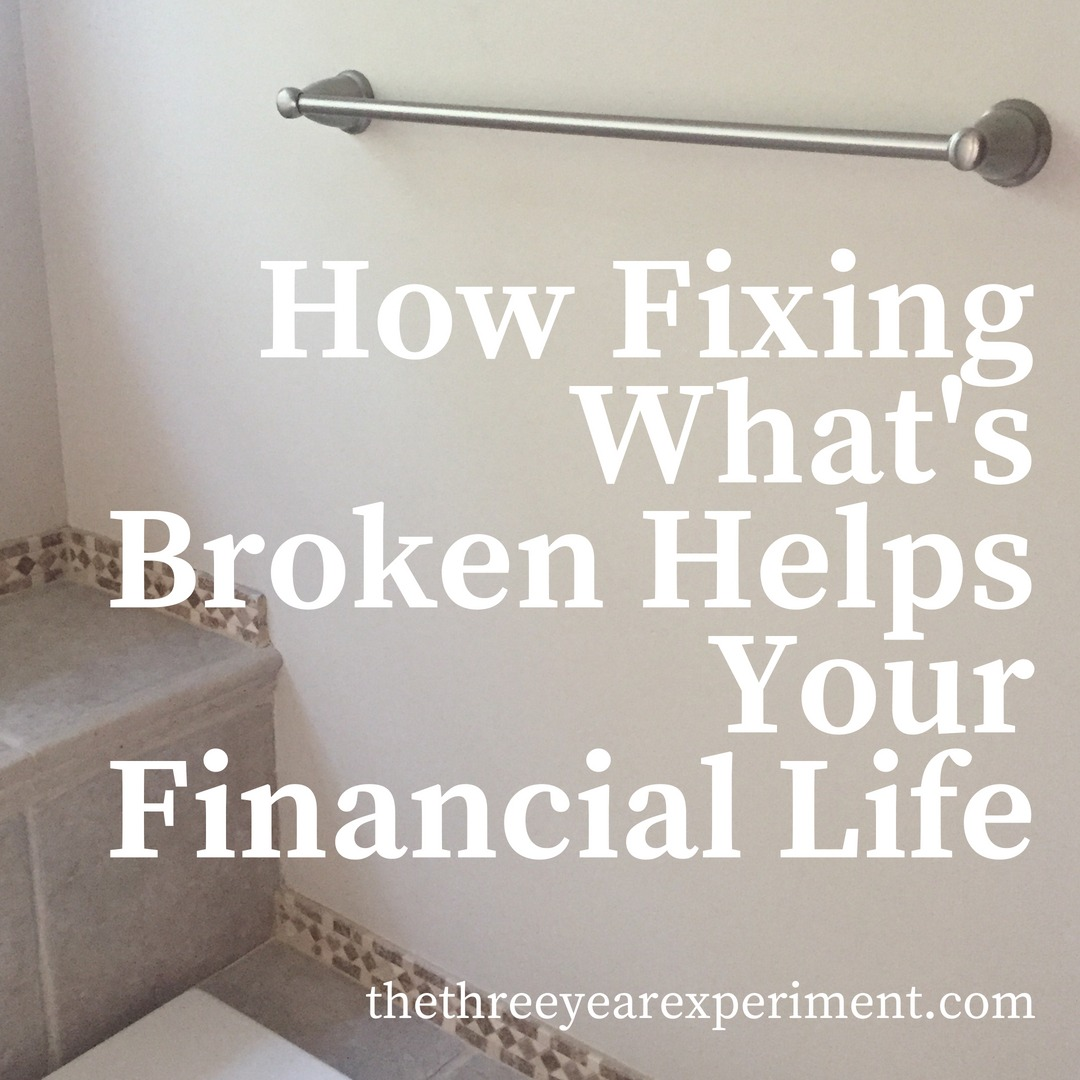 How Fixing What's Broken Helps Your Financial Life www.thethreeyearexperiment.com