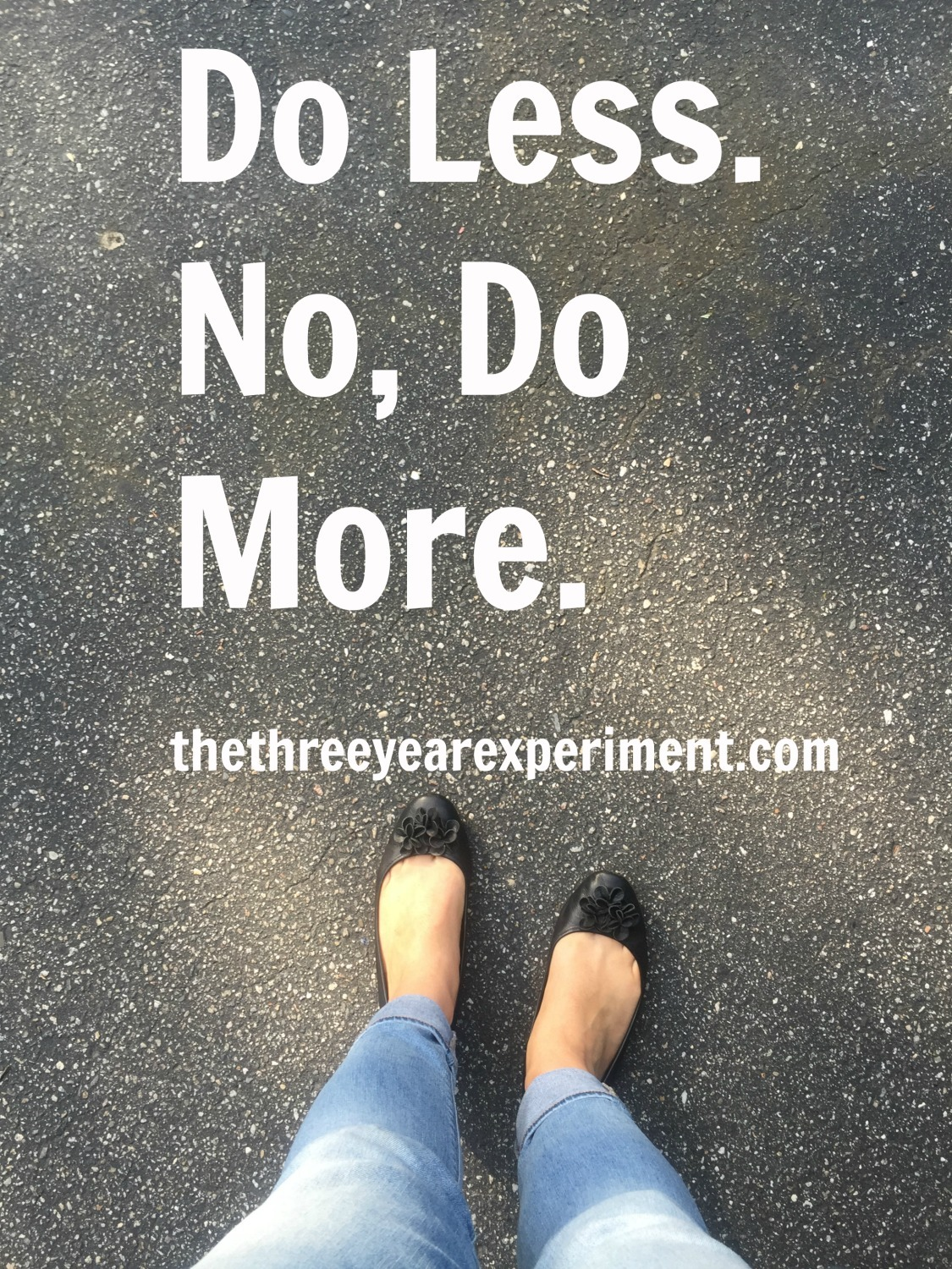 Do Less. No, Do More. --www.thethreeyearexperiment.com