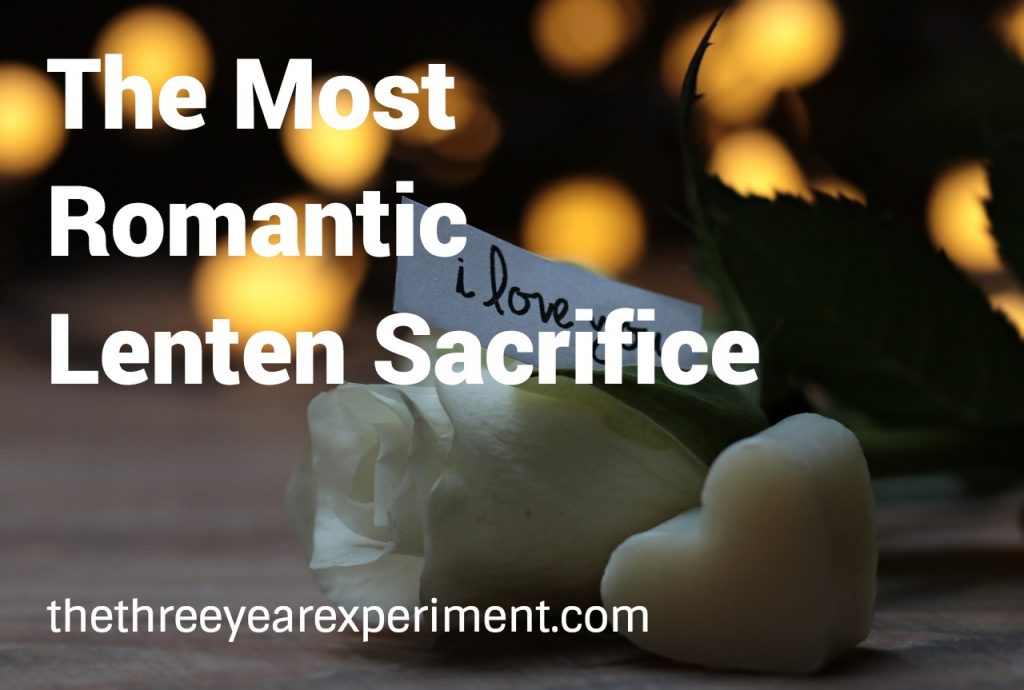 The Most Romantic Lenten Sacrifice--www.thethethreeyearexperiment.com