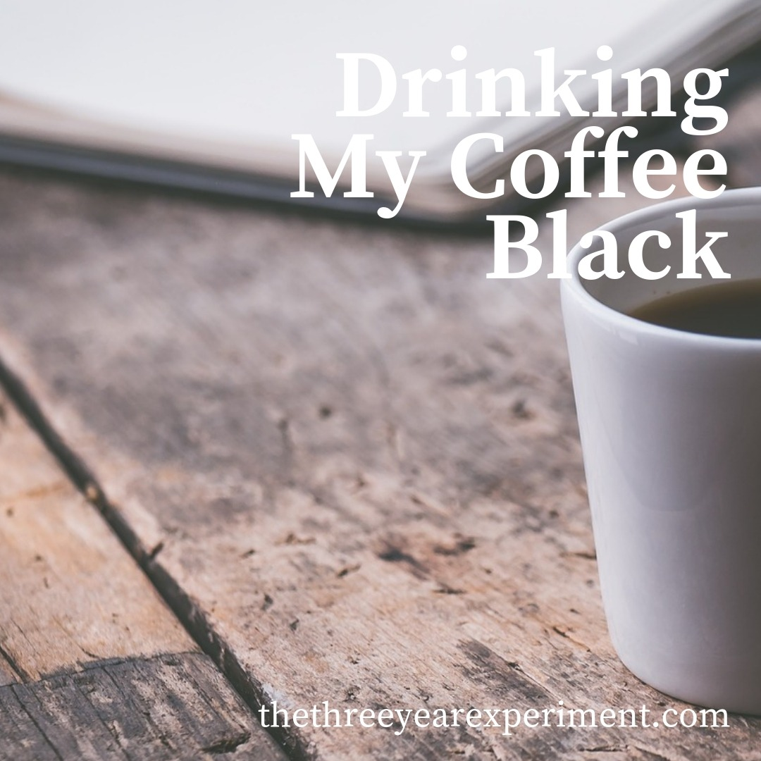 Drinking My Coffee Black www.thethreeyearexperiment.com